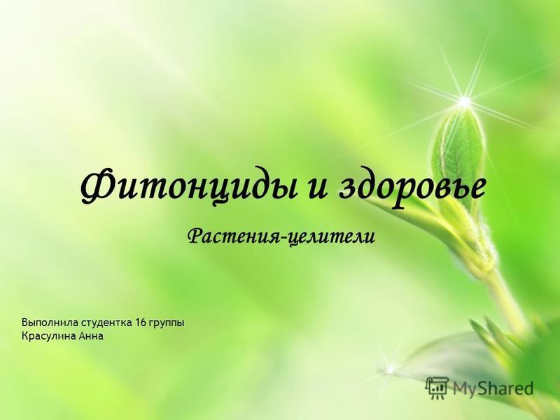 Фитонциды и здоровье Растения-целители Выполнила студентка 16 группы Красулина Анна