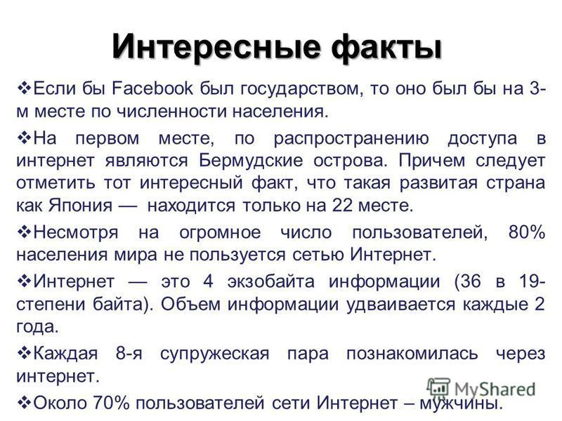 Интересные факты Если бы Facebook был государством, то оно был бы на 3- м месте по численности населения. На первом месте, по распространению доступа в интернет являются Бермудские острова. Причем следует отметить тот интересный факт, что такая разви