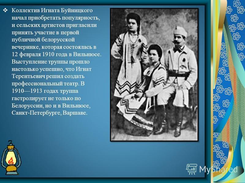 Коллектив Игната Буйницкого начал приобретать популярность, и сельских артистов пригласили принять участие в первой публичной белорусской вечеринке, которая состоялась в 12 февраля 1910 года в Вильнюсе. Выступление труппы прошло настолько успешно, чт