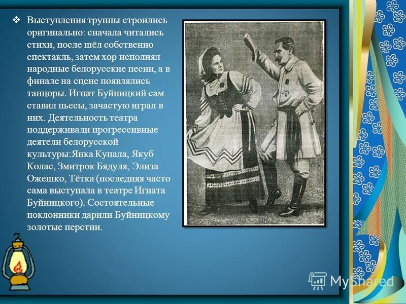 Выступления труппы строились оригинально: сначала читались стихи, после шёл собственно спектакль, затем хор исполнял народные белорусские песни, а в финале на сцене появлялись танцоры. Игнат Буйницкий сам ставил пьесы, зачастую играл в них. Деятельно