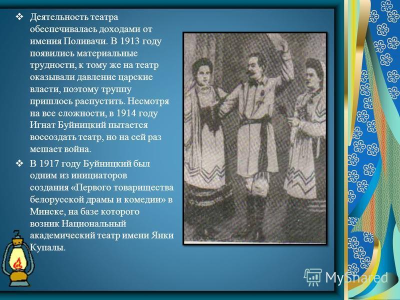 Деятельность театра обеспечивалась доходами от имения Поливачи. В 1913 году появились материальные трудности, к тому же на театр оказывали давление царские власти, поэтому труппу пришлось распустить. Несмотря на все сложности, в 1914 году Игнат Буйни
