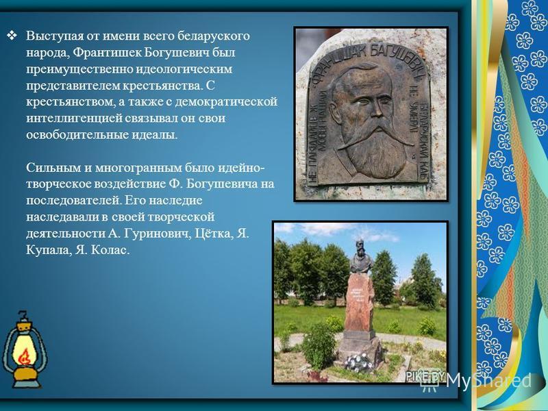 Выступая от имени всего беларуского народа, Франтишек Богушевич был преимущественно идеологическим представителем крестьянства. С крестьянством, а также с демократической интеллигенцией связывал он свои освободительные идеалы. Сильным и многогранным