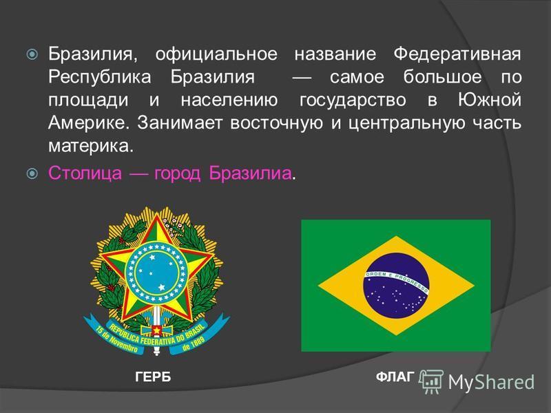 Бразилия, официальное название Федеративная Республика Бразилия самое большое по площади и населению государство в Южной Америке. Занимает восточную и центральную часть материка. Столица город Бразилиа. ГЕРБФЛАГ