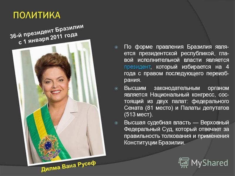 ПОЛИТИКА президент По форме правления Бразилия является президентской республикой, главой исполнительной власти является президент, который избирается на 4 года с правом последующего переизбрания. Высшим законодательным органом является Национальный