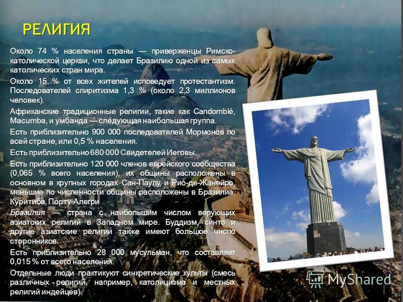 РЕЛИГИЯ Около 74 % населения страны приверженцы Римско- католической церкви, что делает Бразилию одной из самых католических стран мира. Около 74 % населения страны приверженцы Римско- католической церкви, что делает Бразилию одной из самых католичес