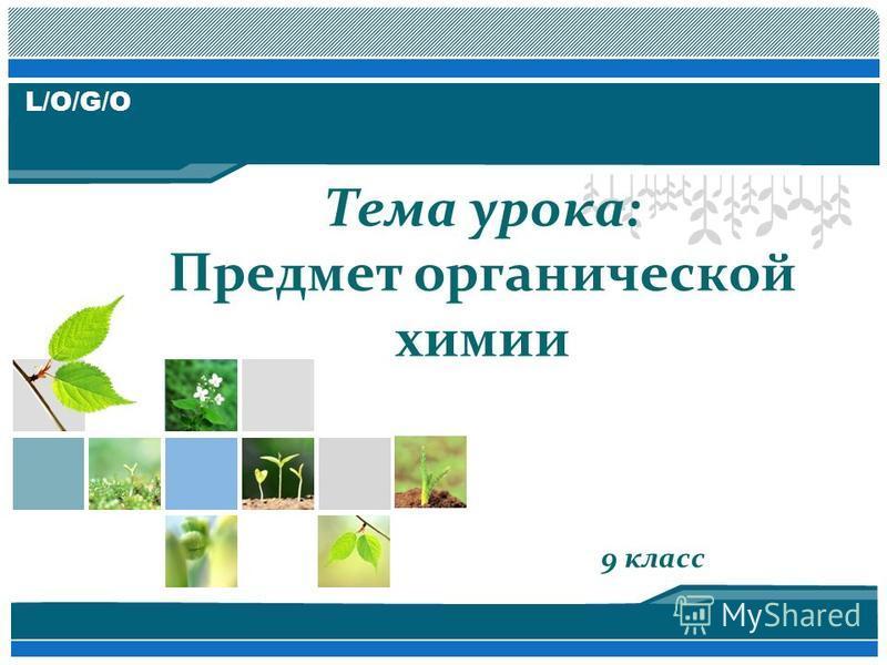 L/O/G/O 9 класс Тема урока: Предмет органической химии
