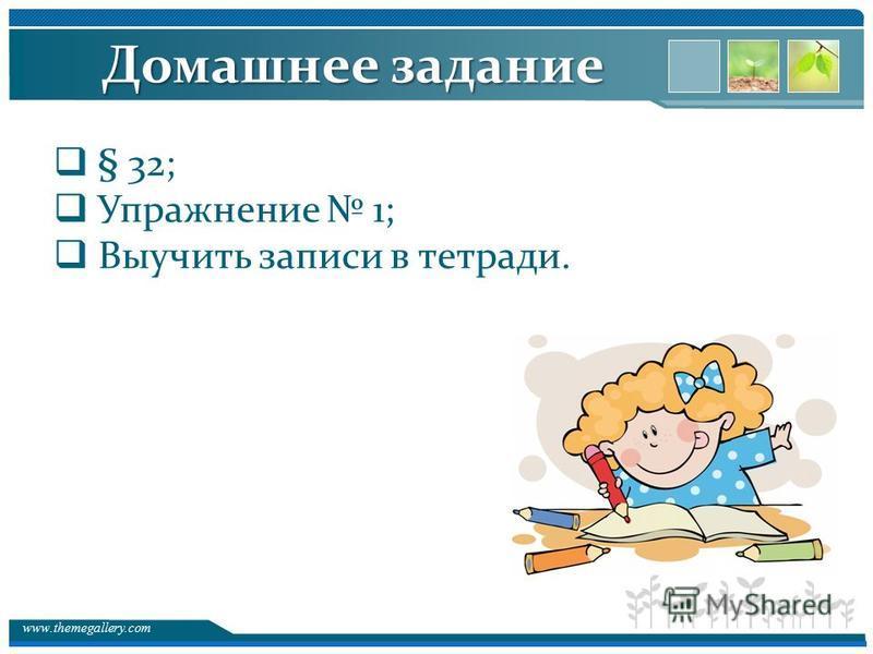 www.themegallery.com Домашнее задание § 32; Упражнение 1; Выучить записи в тетради.