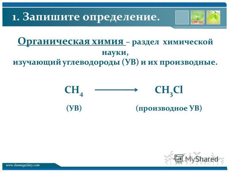 www.themegallery.com Органическая химия – раздел химической науки, изучающий углеводороды (УВ) и их производные. СН 4 СН 3 Cl (УВ)(производное УВ) 1. Запишите определение.
