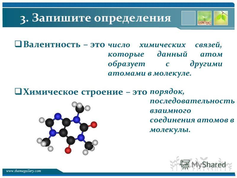 www.themegallery.com 3. Запишите определения Валентность – это Химическое строение – это число химических связей, которые данный атом образует с другими атомами в молекуле. порядок, последовательность взаимного соединения атомов в молекулы.