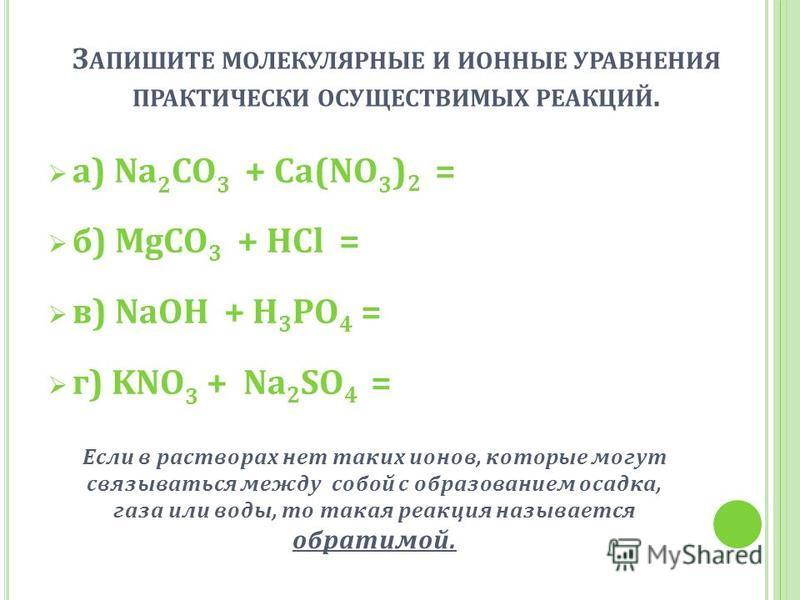 З АПИШИТЕ МОЛЕКУЛЯРНЫЕ И ИОННЫЕ УРАВНЕНИЯ ПРАКТИЧЕСКИ ОСУЩЕСТВИМЫХ РЕАКЦИЙ. а) Na 2 CO 3 + Ca(NO 3 ) 2 = б) MgCO 3 + HCl = в) NaOH + H 3 PO 4 = г) KNO 3 + Na 2 SO 4 = Если в растворах нет таких ионов, которые могут связываться между собой с образован