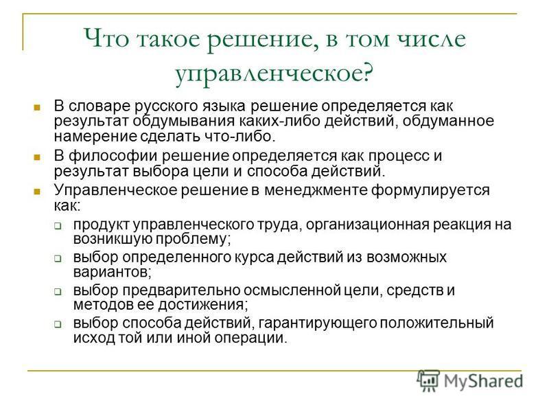 Что такое решение, в том числе управленческое? В словаре русского языка решение определяется как результат обдумывания каких-либо действий, обдуманное намерение сделать что-либо. В философии решение определяется как процесс и результат выбора цели и