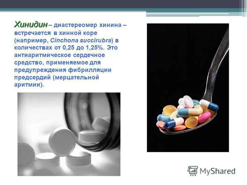 Хинидин Хинидин – диастереомер хинина – встречается в хинной коре (например, Cinchona succirubra) в количествах от 0,25 до 1,25%. Это антиаритмическое сердечное средство, применяемое для предупреждения фибрилляции предсердий (мерцательной аритмии).