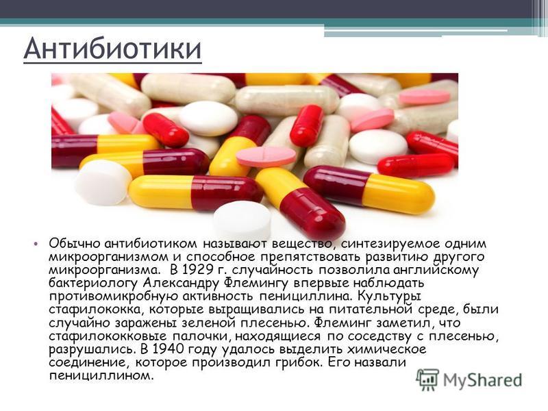Антибиотики Обычно антибиотиком называют вещество, синтезируемое одним микроорганизмом и способное препятствовать развитию другого микроорганизма. В 1929 г. случайность позволила английскому бактериологу Александру Флемингу впервые наблюдать противом