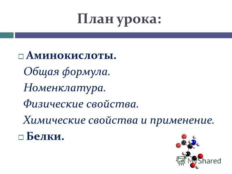 План урока: Аминокислоты. Общая формула. Номенклатура. Физические свойства. Химические свойства и применение. Белки.