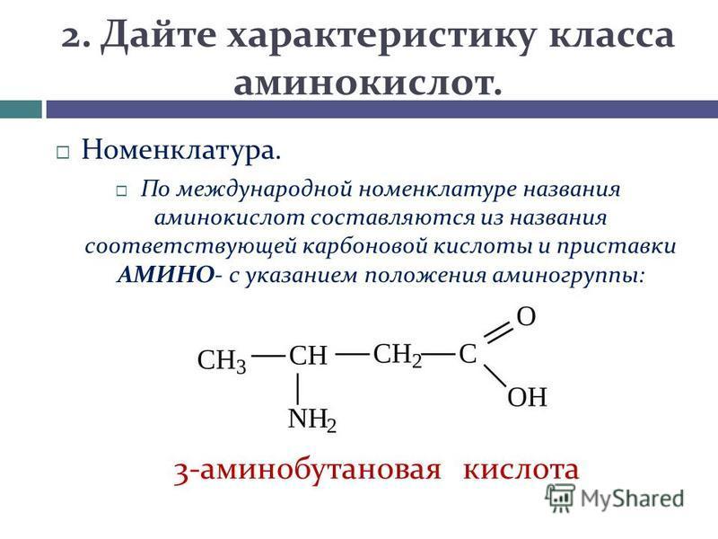 2. Дайте характеристику класса аминокислот. Номенклатура. По международной номенклатуре названия аминокислот составляются из названия соответствующей карбоновой кислоты и приставки АМИНО- с указанием положения аминогруппы: 3-аминобутановая кислота