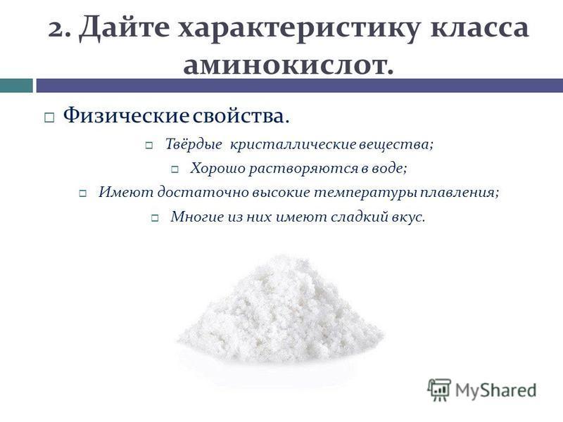 2. Дайте характеристику класса аминокислот. Физические свойства. Твёрдые кристаллические вещества; Хорошо растворяются в воде; Имеют достаточно высокие температуры плавления; Многие из них имеют сладкий вкус.
