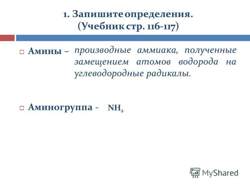 1. Запишите определения. (Учебник стр. 116-117) Амины – Аминогруппа - производные аммиака, полученные замещением атомов водорода на углеводородные радикалы. NH 2