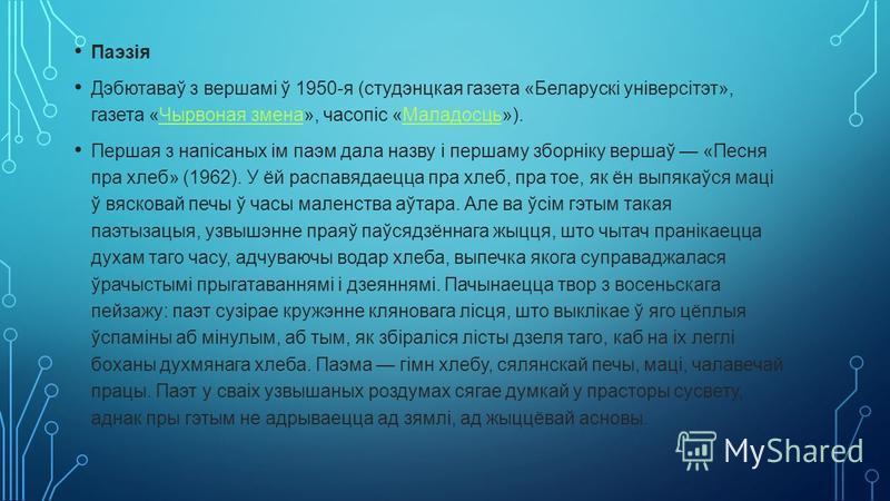 Паэзія Дэбютаваў з вершамі ў 1950-я (студэнцкая газета «Беларускі універсітэт», газета «Чырвоная змена», часопіс «Маладосць»).Чырвоная зменаМаладосць Першая з напісаных ім паэм дала назву і першаму зборніку вершаў «Песня пра хлеб» (1962). У ёй распав