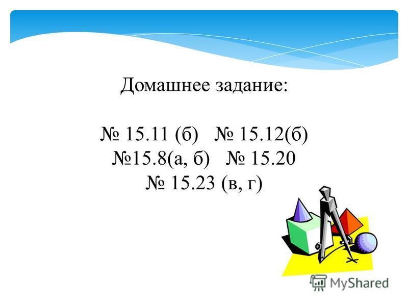 Домашнее задание: 15.11 (б) 15.12(б) 15.8(а, б) 15.20 15.23 (в, г)
