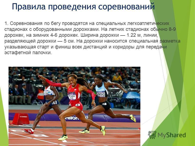 Правила проведения соревнований 1. Соревнования по бегу проводятся на специальных легкоатлетических стадионах с оборудованными дорожками. На летних стадионах обычно 8-9 дорожек, на зимних 4-6 дорожек. Ширина дорожки 1.22 м, линии, разделяющей дорожки