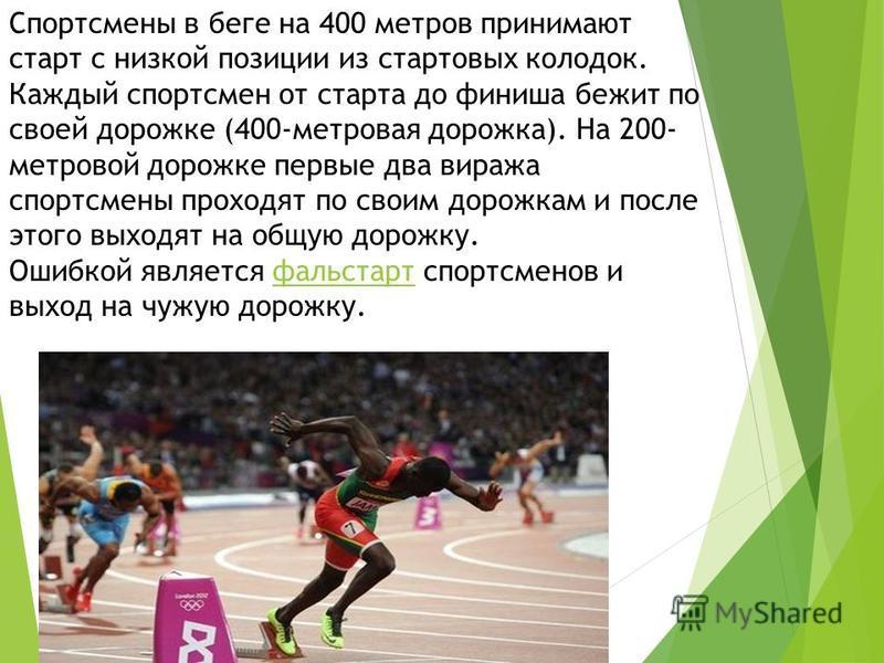 Спортсмены в беге на 400 метров принимают старт с низкой позиции из стартовых колодок. Каждый спортсмен от старта до финиша бежит по своей дорожке (400-метровая дорожка). На 200- метровой дорожке первые два виража спортсмены проходят по своим дорожка