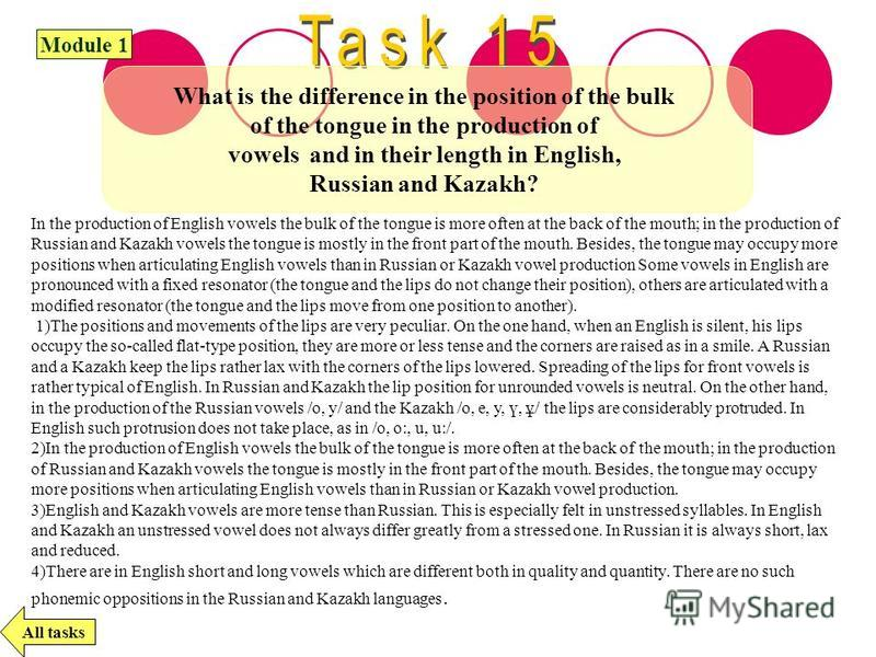 What is the difference in the position of the bulk of the tongue in the production of vowels and in their length in English, Russian and Kazakh? All tasks Module 1 In the production of English vowels the bulk of the tongue is more often at the back o