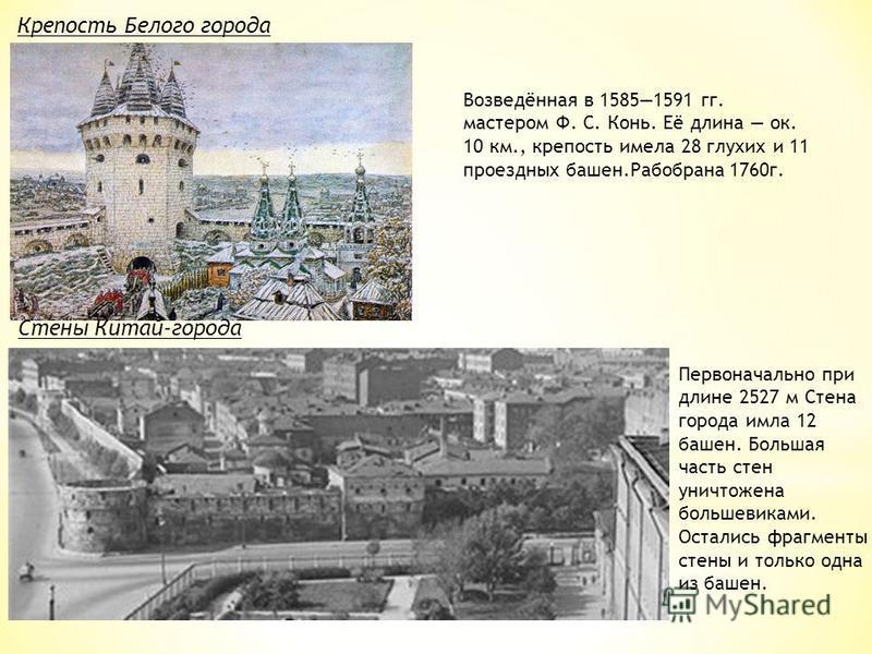 Крепость Белого города Возведённая в 15851591 гг. мастером Ф. С. Конь. Её длина ок. 10 км., крепость имела 28 глухих и 11 проездных башен.Рабобрана 1760 г. Первоначально при длине 2527 м Стена города имла 12 башен. Большая часть стен уничтожена больш