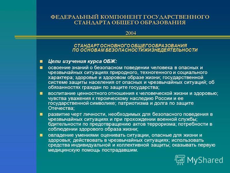 ФЕДЕРАЛЬНЫЙ КОМПОНЕНТ ГОСУДАРСТВЕННОГО СТАНДАРТА ОБЩЕГО ОБРАЗОВАНИЯ 2004 СТАНДАРТ ОСНОВНОГО ОБЩЕГООБРАЗОВАНИЯ ПО ОСНОВАМ БЕЗОПАСНОСТИЖИЗНЕДЕЯТЕЛЬНОСТИ Цели изучения курса ОБЖ: освоение знаний о безопасном поведении человека в опасных и чрезвычайных с