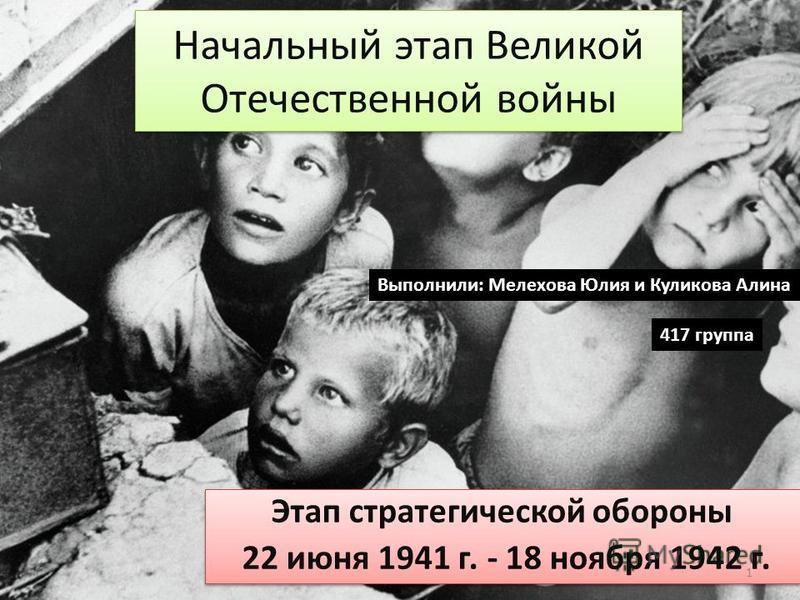 Начальный этап Великой Отечественной войны Этап стратегической обороны 22 июня 1941 г. - 18 ноября 1942 г. Этап стратегической обороны 22 июня 1941 г. - 18 ноября 1942 г. Выполнили: Мелехова Юлия и Куликова Алина 417 группа 1