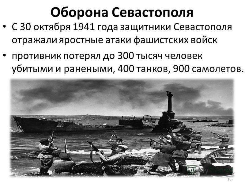 Оборона Севастополя С 30 октября 1941 года защитники Севастополя отражали яростные атаки фашистских войск противник потерял до 300 тысяч человек убитыми и ранеными, 400 танков, 900 самолетов. 16