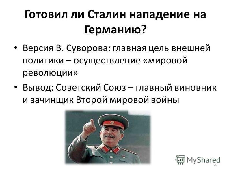 Готовил ли Сталин нападение на Германию? Версия В. Суворова: главная цель внешней политики – осуществление «мировой революции» Вывод: Советский Союз – главный виновник и зачинщик Второй мировой войны 28