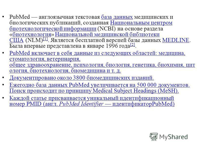 PubMed англоязычная текстовая база данных медицинских и биологических публикаций, созданная Национальным центром биотехнологической информации (NCBI) на основе раздела «биотехнология» Национальной медицинской библиотеки США (NLM) [1]. Является беспла