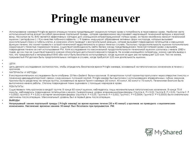 Pringle maneuver Использование маневра Pringle во время операции печени предотвращает серьезную потерю крови и потребность в переливании крови. Наиболее часто используемый метод влечет за собой зажимание портальной триады, которая одновременно закупо