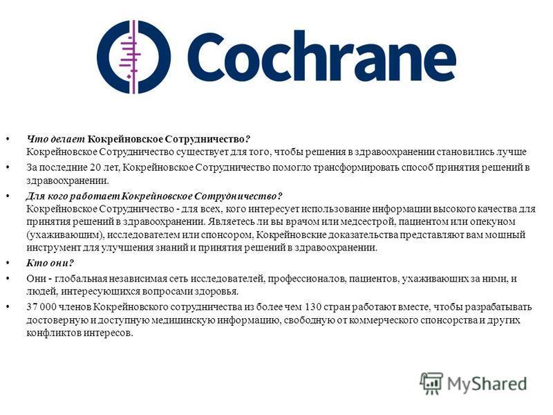 Что делает Кокрейновское Сотрудничество? Кокрейновское Сотрудничество существует для того, чтобы решения в здравоохранении становились лучше За последние 20 лет, Кокрейновское Сотрудничество помогло трансформировать способ принятия решений в здравоох