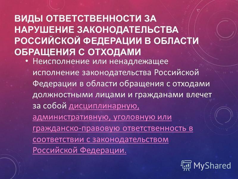 ВИДЫ ОТВЕТСТВЕННОСТИ ЗА НАРУШЕНИЕ ЗАКОНОДАТЕЛЬСТВА РОССИЙСКОЙ ФЕДЕРАЦИИ В ОБЛАСТИ ОБРАЩЕНИЯ С ОТХОДАМИ Неисполнение или ненадлежащее исполнение законодательства Российской Федерации в области обращения с отходами должностными лицами и гражданами влеч