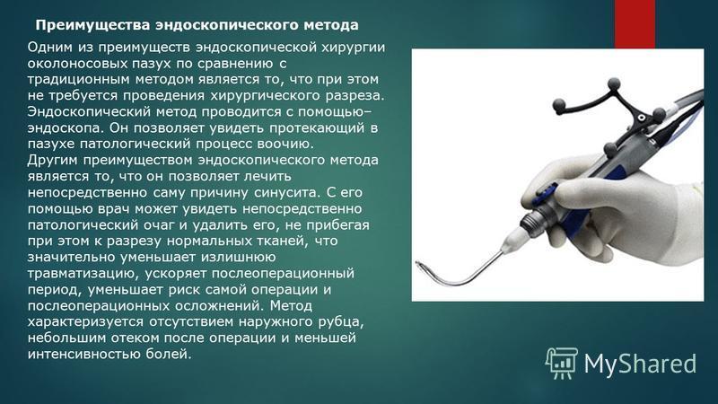 Преимущества эндоскопического метода Одним из преимуществ эндоскопической хирургии околоносовых пазух по сравнению с традиционным методом является то, что при этом не требуется проведения хирургического разреза. Эндоскопический метод проводится с пом