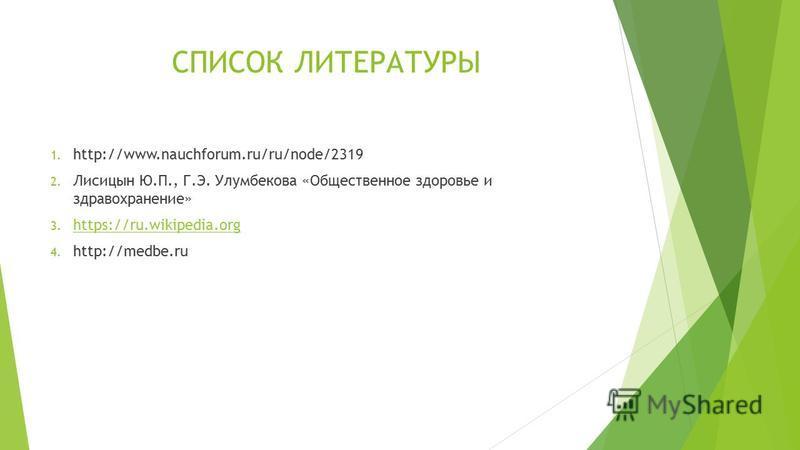 СПИСОК ЛИТЕРАТУРЫ 1. http://www.nauchforum.ru/ru/node/2319 2. Лисицын Ю.П., Г.Э. Улумбекова «Общественное здоровье и здравоохранение» 3. https://ru.wikipedia.org https://ru.wikipedia.org 4. http://medbe.ru