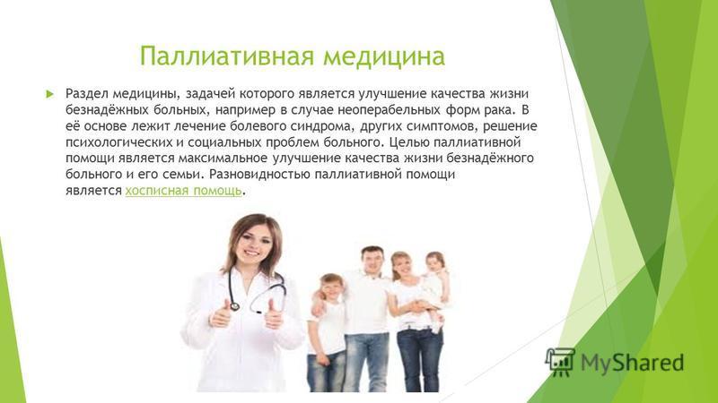 Паллиативная медицина Раздел медицины, задачей которого является улучшение качества жизни безнадёжных больных, например в случае неоперабельных форм рака. В её основе лежит лечение болевого синдрома, других симптомов, решение психологических и социал