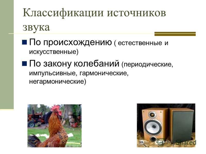 Классификации источников звука По происхождению ( естественные и искусственные) По закону колебаний (периодические, импульсивные, гармонические, негармонические)