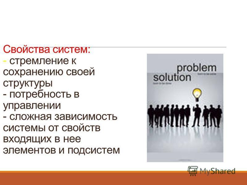 Свойства систем: - стремление к сохранению своей структуры - потребность в управлении - сложная зависимость системы от свойств входящих в нее элементов и подсистем