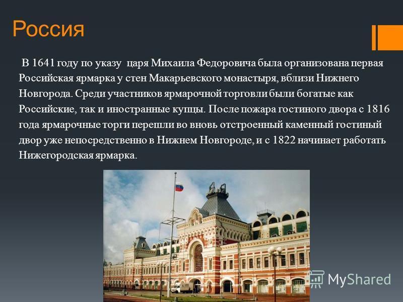 Россия В 1641 году по указу царя Михаила Федоровича была организована первая Российская ярмарка у стен Макарьевского монастыря, вблизи Нижнего Новгорода. Среди участников ярмарочной торговли были богатые как Российские, так и иностранные купцы. После