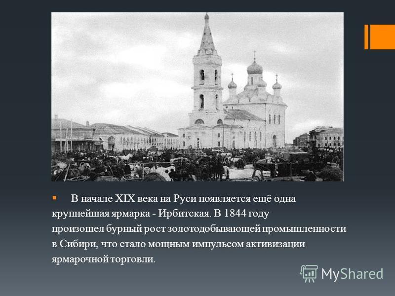 В начале XIX века на Руси появляется ещё одна крупнейшая ярмарка - Ирбитская. В 1844 году произошел бурный рост золотодобывающей промышленности в Сибири, что стало мощным импульсом активизации ярмарочной торговли.
