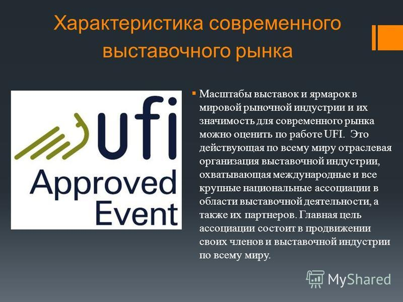 Характеристика современного выставочного рынка Масштабы выставок и ярмарок в мировой рыночной индустрии и их значимость для современного рынка можно оценить по работе UFI. Это действующая по всему миру отраслевая организация выставочной индустрии, ох