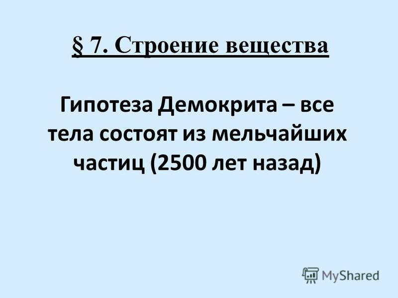§ 7. Строение вещества Гипотеза Демокрита – все тела состоят из мельчайших частиц (2500 лет назад)