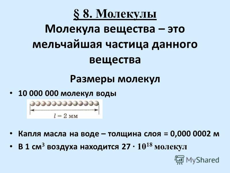 § 8. Молекулы Молекула вещества – это мельчайшая частица данного вещества Размеры молекул 10 000 000 молекул воды Капля масла на воде – толщина слоя = 0,000 0002 м В 1 см 3 воздуха находится 27 · 10 18 молекул
