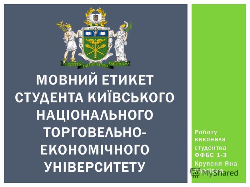Роботу виконала студентка ФФБС 1-3 Крупеня Яна Олегівна МОВНИЙ ЕТИКЕТ СТУДЕНТА КИЇВСЬКОГО НАЦІОНАЛЬНОГО ТОРГОВЕЛЬНО- ЕКОНОМІЧНОГО УНІВЕРСИТЕТУ