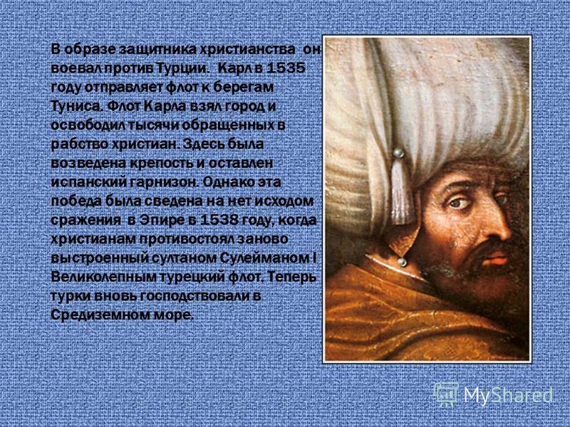 В образе защитника христианства он воевал против Турции. Карл в 1535 году отправляет флот к берегам Туниса. Флот Карла взял город и освободил тысячи обращенных в рабство христиан. Здесь была возведена крепость и оставлен испанский гарнизон. Однако эт