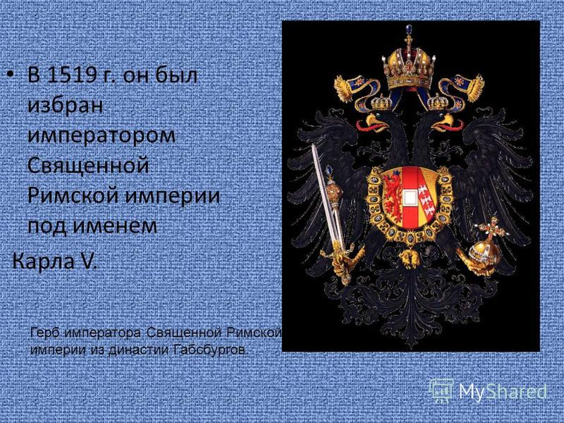 В 1519 г. он был избран императором Священной Римской империи под именем Карла V. Герб императора Священной Римской империи из династии Габсбургов.