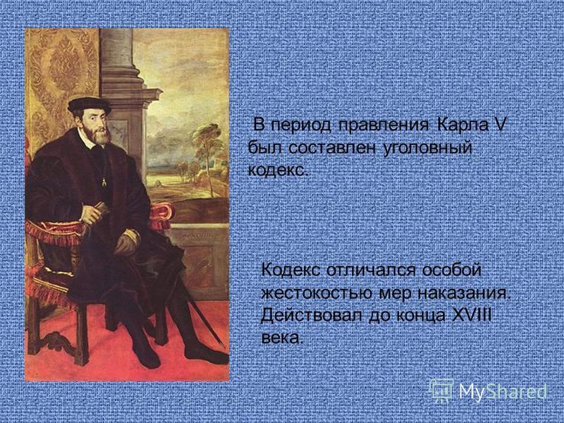 В период правления Карла V был составлен уголовный кодекс. Кодекс отличался особой жестокостью мер наказания. Действовал до конца XVIII века.