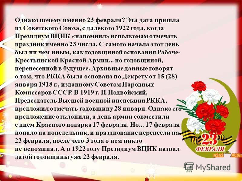 Однако почему именно 23 февраля? Эта дата пришла из Советского Союза, с далекого 1922 года, когда Президиум ВЦИК «напомнил» исполкомам отмечать праздник именно 23 числа. С самого начала этот день был ни чем иным, как годовщиной основания Рабоче- Крес